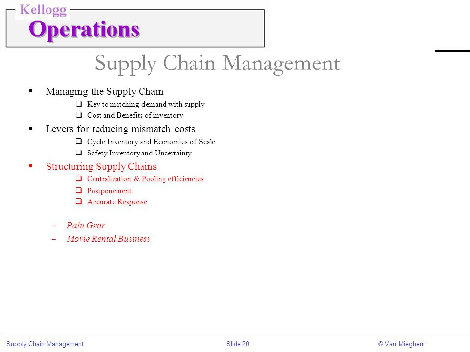 Slide 20Supply Chain Management© Van Mieghem Supply Chain Management  Managing the Supply Chain  Key to matching demand with supply  Cost and Benef