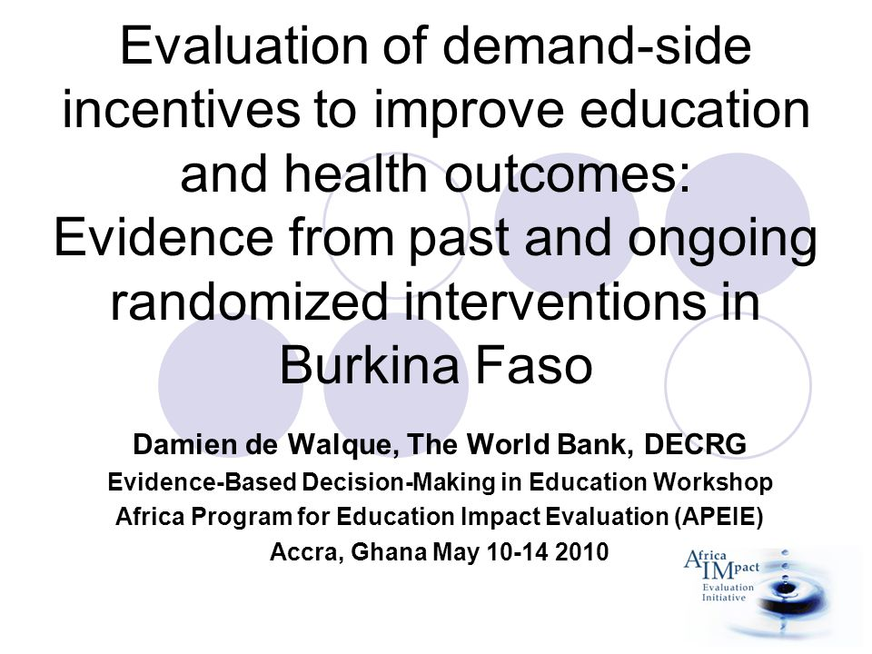 Evaluation of demand-side incentives to improve education and health outcomes: Evidence from past and ongoing randomized interventions in Burkina Faso Damien de Walque, The World Bank, DECRG Evidence-Based Decision-Making in Education Workshop Africa Program for Education Impact Evaluation (APEIE) Accra, Ghana May 10-14 2010