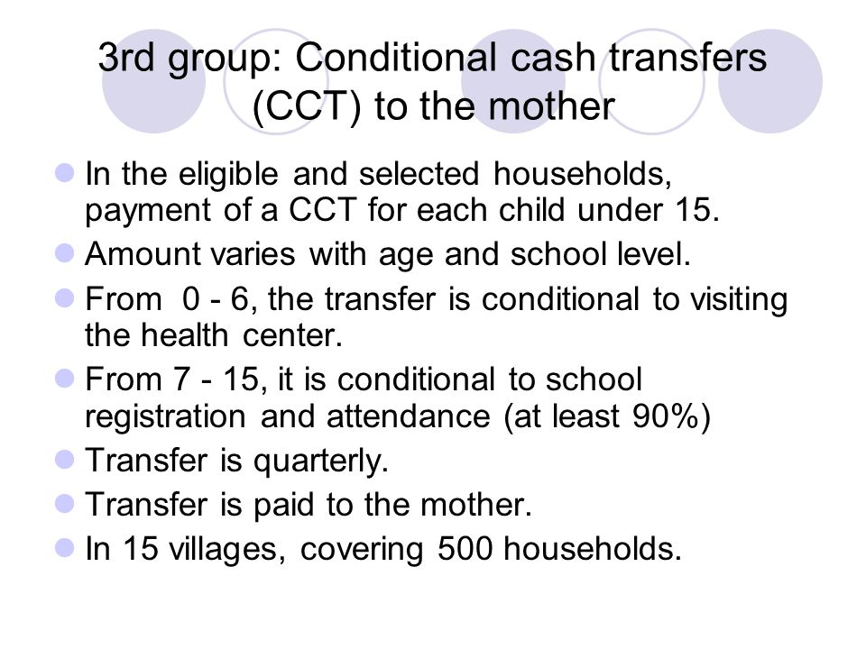3rd group: Conditional cash transfers (CCT) to the mother In the eligible and selected households, payment of a CCT for each child under 15.