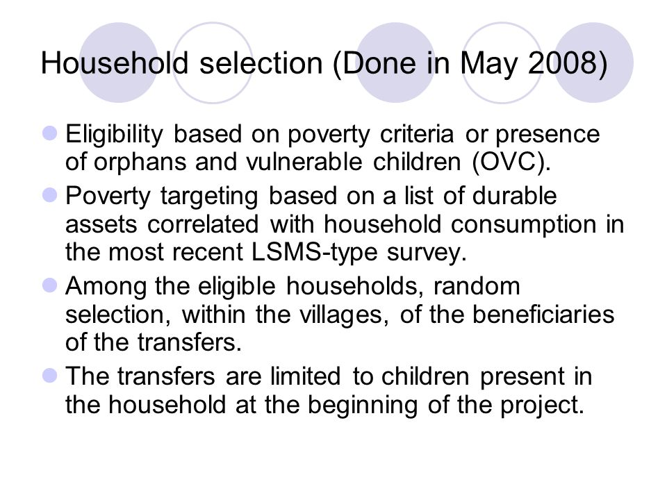 Household selection (Done in May 2008) Eligibility based on poverty criteria or presence of orphans and vulnerable children (OVC).
