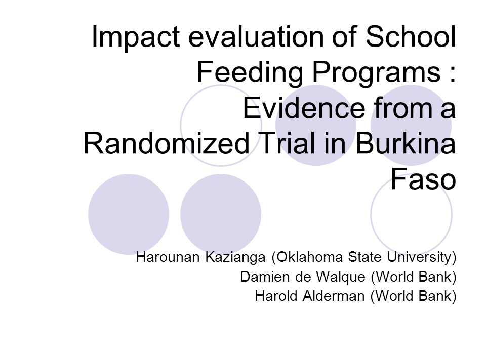 Impact evaluation of School Feeding Programs : Evidence from a Randomized Trial in Burkina Faso Harounan Kazianga (Oklahoma State University) Damien de Walque (World Bank) Harold Alderman (World Bank)