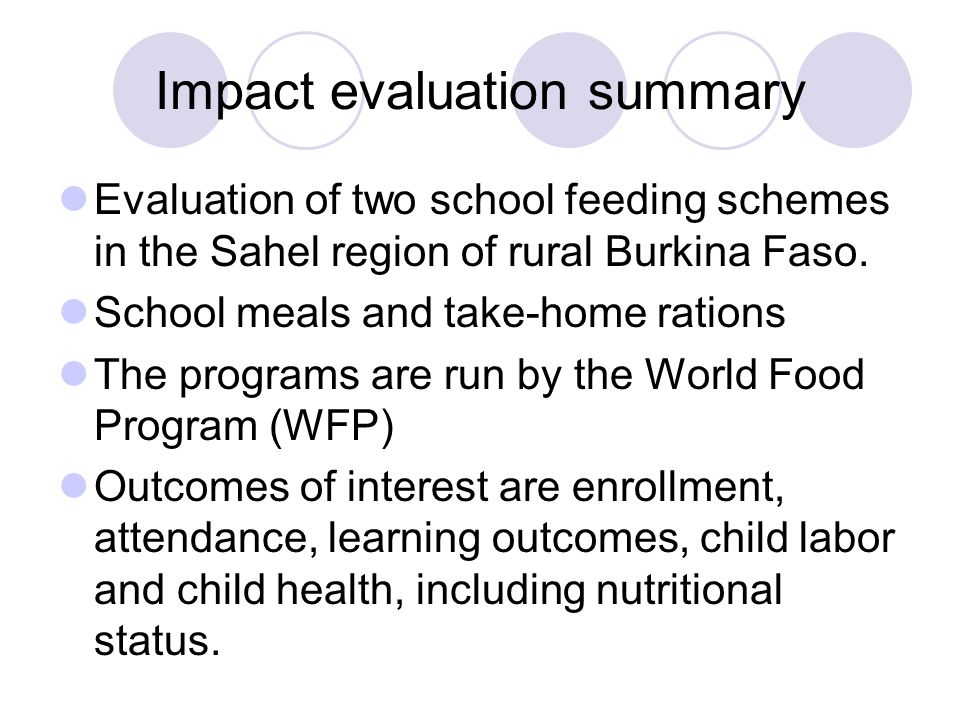 Impact evaluation summary Evaluation of two school feeding schemes in the Sahel region of rural Burkina Faso.