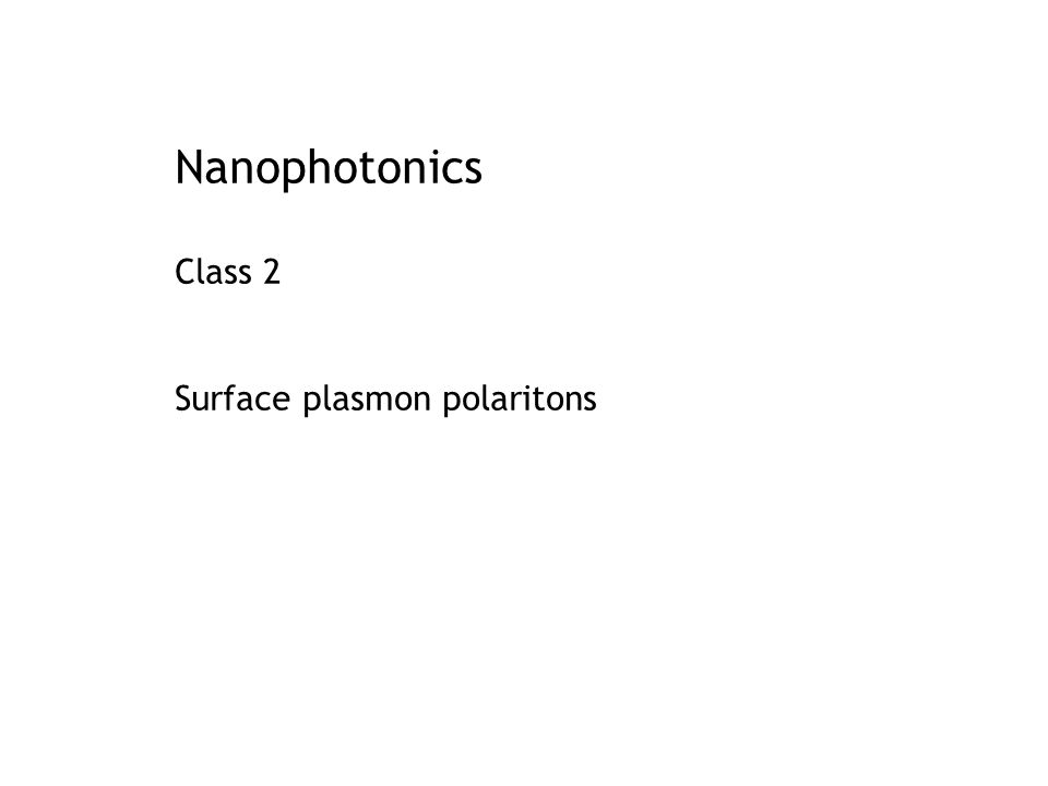 Conclusions: surface plasmon polariton Surface plasmon: bound EM wave at metal-dielectric interface Dispersion:  (k) diverges near the plasma resonance: large k, small Control dispersion: control  (k), losses, concentration Manipulate light at length scales below the diffraction limit