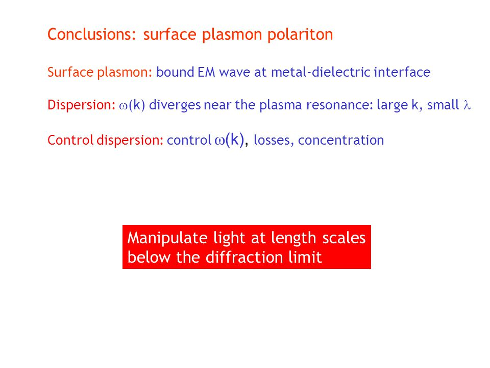 Conclusions: surface plasmon polariton Surface plasmon: bound EM wave at metal-dielectric interface Dispersion:  (k) diverges near the plasma resonan