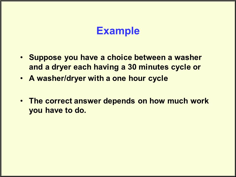 Example Suppose you have a choice between a washer and a dryer each having a 30 minutes cycle or A washer/dryer with a one hour cycle The correct answer depends on how much work you have to do.