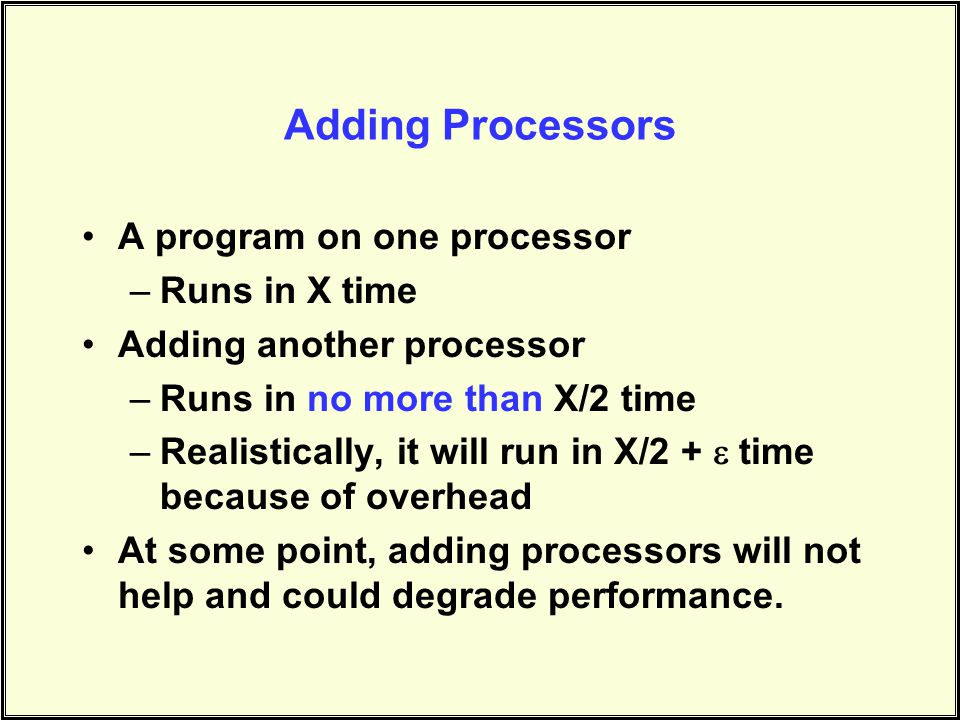 Adding Processors A program on one processor –Runs in X time Adding another processor –Runs in no more than X/2 time –Realistically, it will run in X/2 +  time because of overhead At some point, adding processors will not help and could degrade performance.