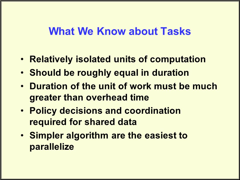 What We Know about Tasks Relatively isolated units of computation Should be roughly equal in duration Duration of the unit of work must be much greater than overhead time Policy decisions and coordination required for shared data Simpler algorithm are the easiest to parallelize