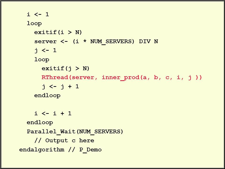 i <- 1 loop exitif(i > N) server <- (i * NUM_SERVERS) DIV N j <- 1 loop exitif(j > N) RThread(server, inner_prod(a, b, c, i, j )) j <- j + 1 endloop i <- i + 1 endloop Parallel_Wait(NUM_SERVERS) // Output c here endalgorithm // P_Demo