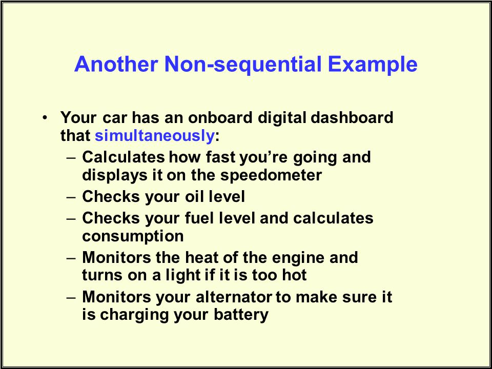 Another Non-sequential Example Your car has an onboard digital dashboard that simultaneously: –Calculates how fast you're going and displays it on the speedometer –Checks your oil level –Checks your fuel level and calculates consumption –Monitors the heat of the engine and turns on a light if it is too hot –Monitors your alternator to make sure it is charging your battery