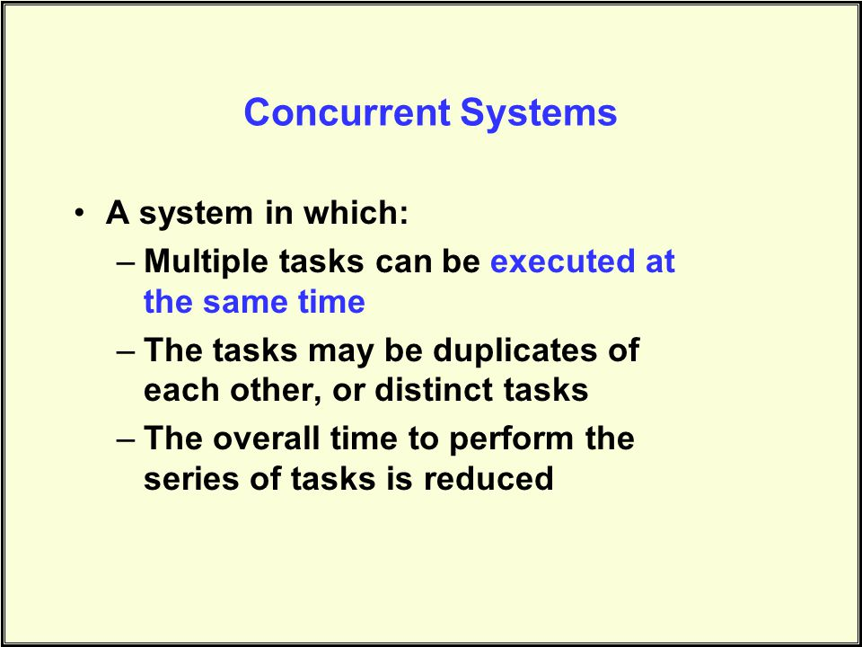 Concurrent Systems A system in which: –Multiple tasks can be executed at the same time –The tasks may be duplicates of each other, or distinct tasks –The overall time to perform the series of tasks is reduced