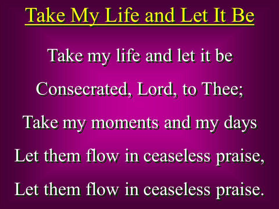 Take My Life and Let It Be Take my life and let it be Consecrated, Lord, to Thee; Take my moments and my days Let them flow in ceaseless praise, Let t
