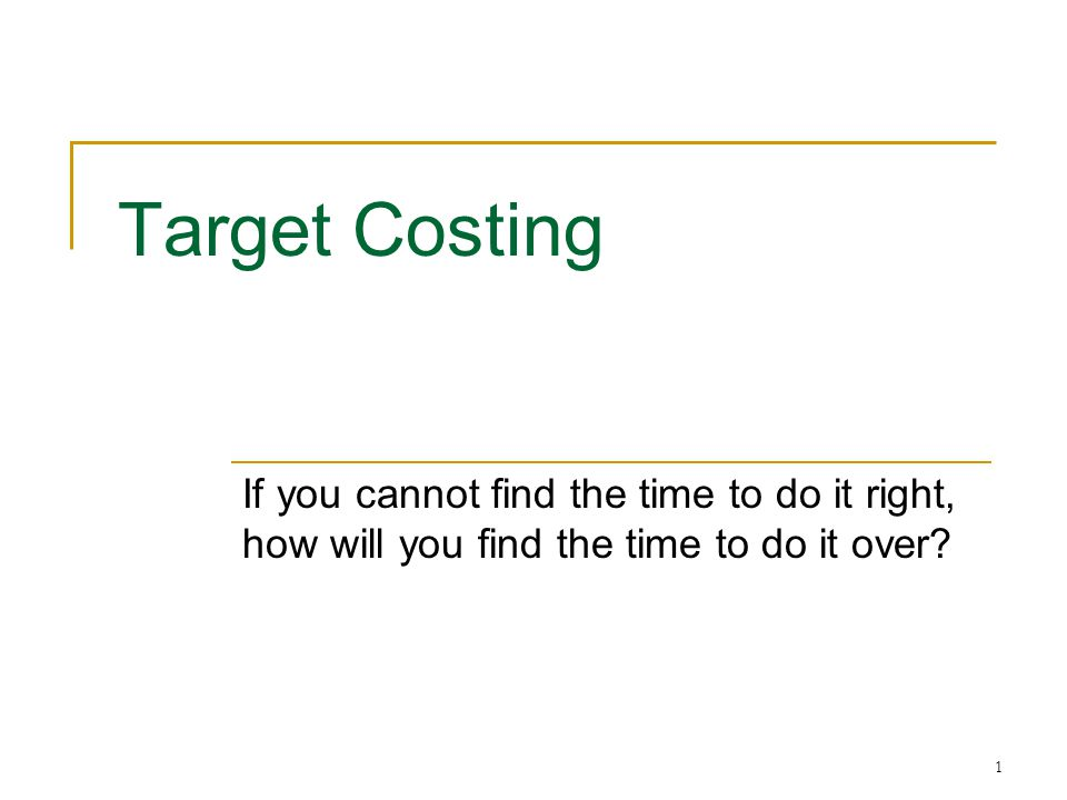 1 Target Costing If you cannot find the time to do it right, how will you find the time to do it over?