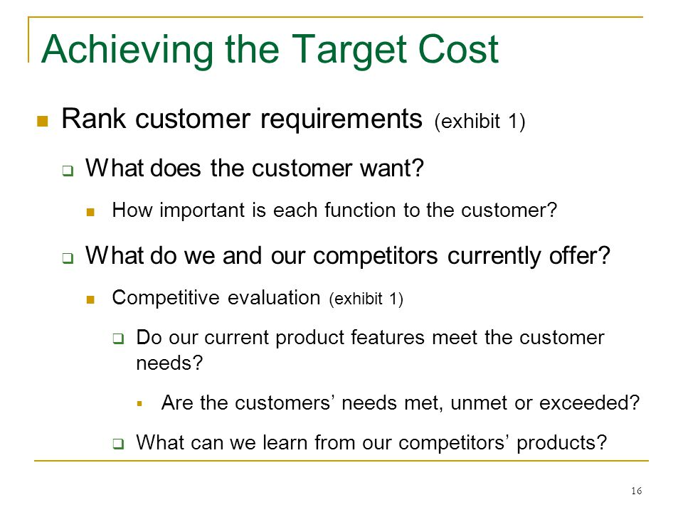 16 Achieving the Target Cost Rank customer requirements (exhibit 1)  What does the customer want? How important is each function to the customer?  W