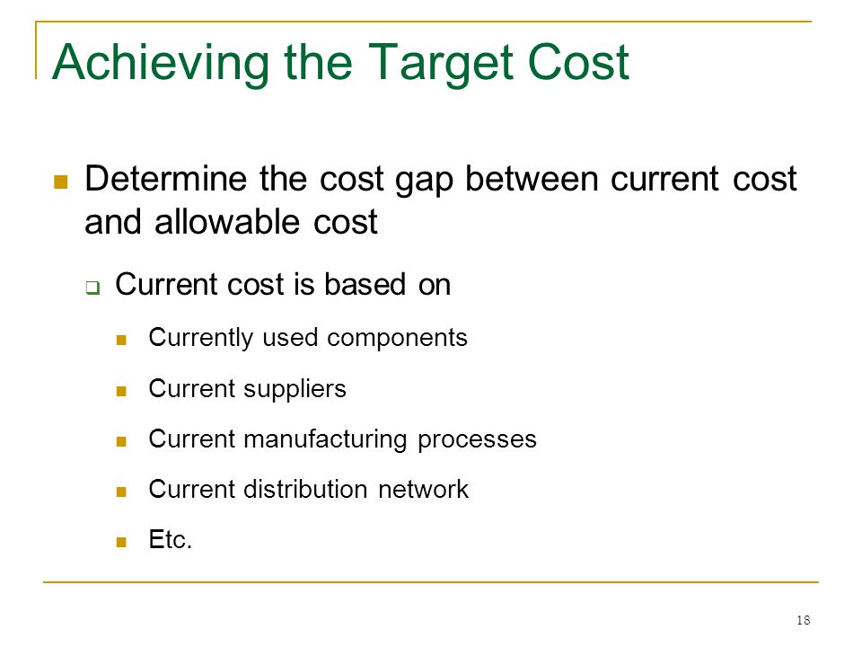 18 Achieving the Target Cost Determine the cost gap between current cost and allowable cost  Current cost is based on Currently used components Curre