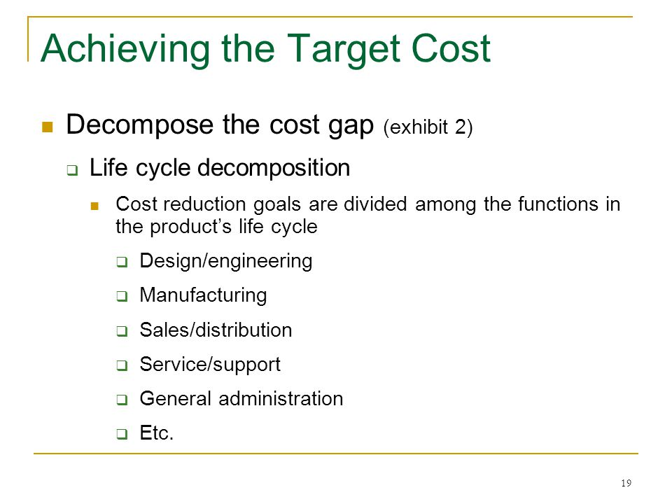 19 Achieving the Target Cost Decompose the cost gap (exhibit 2)  Life cycle decomposition Cost reduction goals are divided among the functions in the