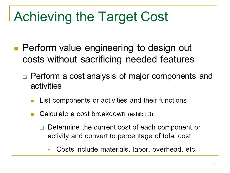 22 Achieving the Target Cost Perform value engineering to design out costs without sacrificing needed features  Perform a cost analysis of major comp
