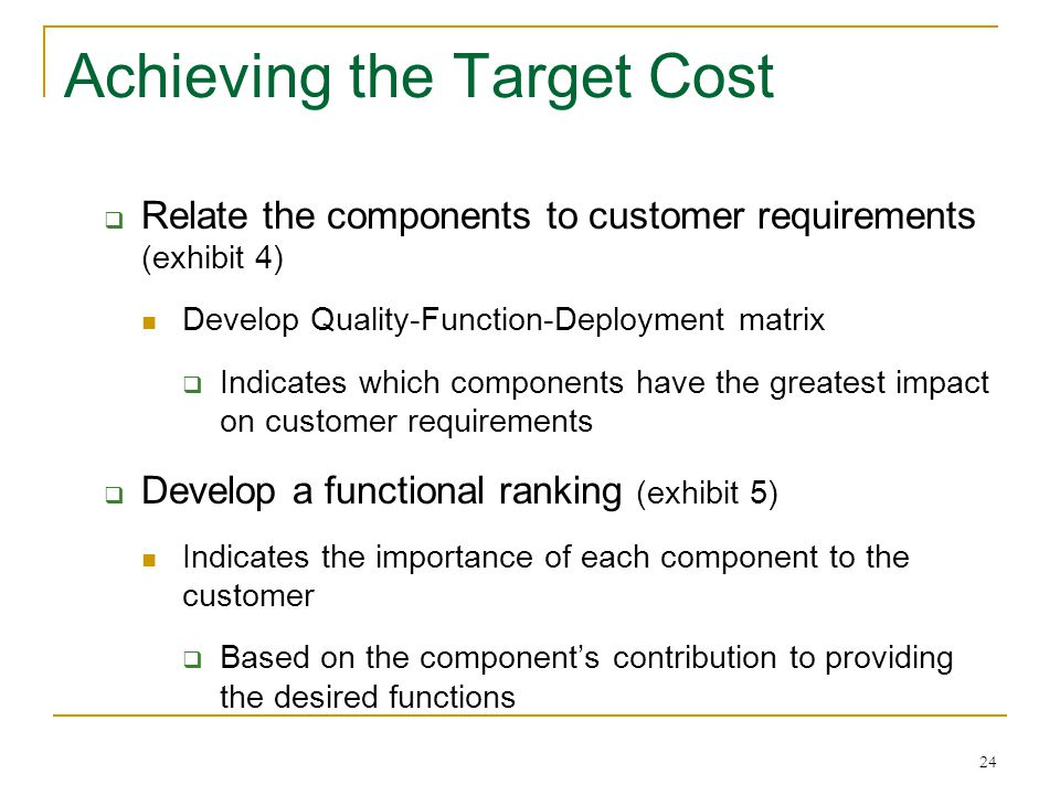 24 Achieving the Target Cost  Relate the components to customer requirements (exhibit 4) Develop Quality-Function-Deployment matrix  Indicates which