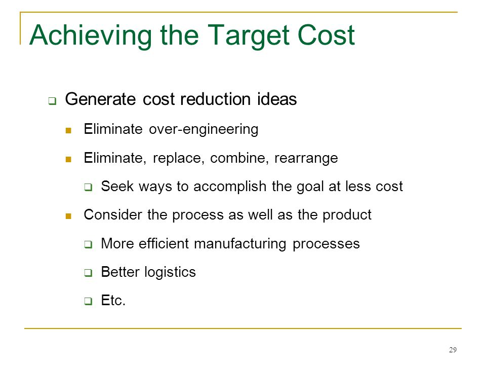 29 Achieving the Target Cost  Generate cost reduction ideas Eliminate over-engineering Eliminate, replace, combine, rearrange  Seek ways to accompli