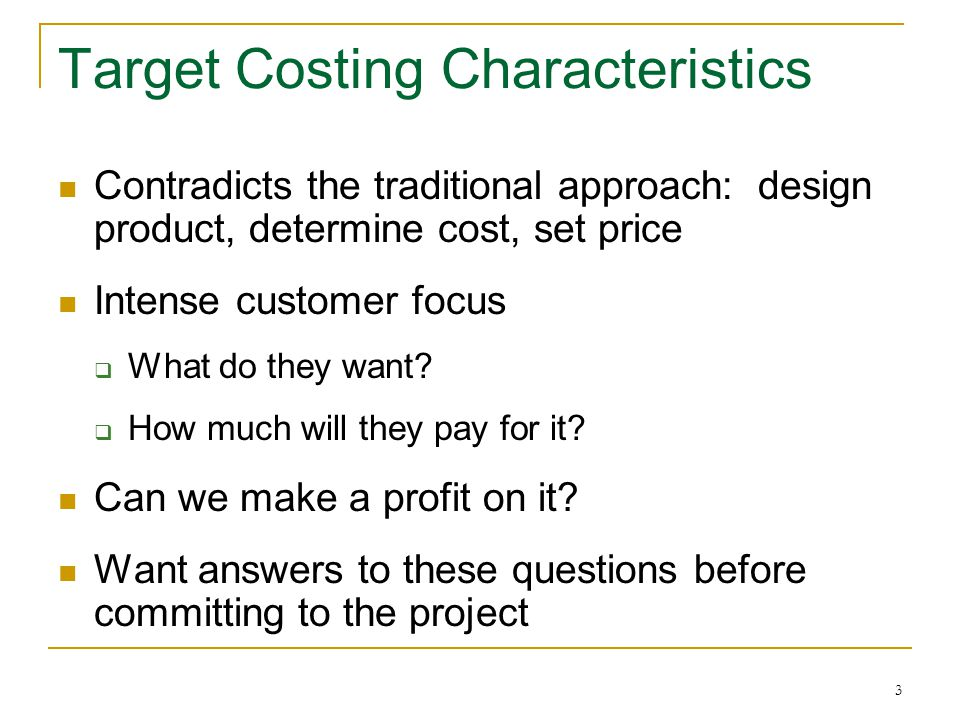 14 Establishing the Target Cost Unit price, cost and profit are almost meaningless because they fluctuate  Life cycle totals are more meaningful Total expected revenue throughout product life - Total desired profit throughout product life Total target cost
