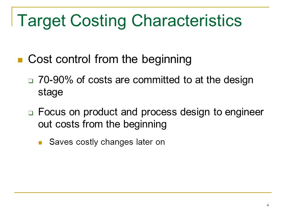 4 Target Costing Characteristics Cost control from the beginning  70-90% of costs are committed to at the design stage  Focus on product and process