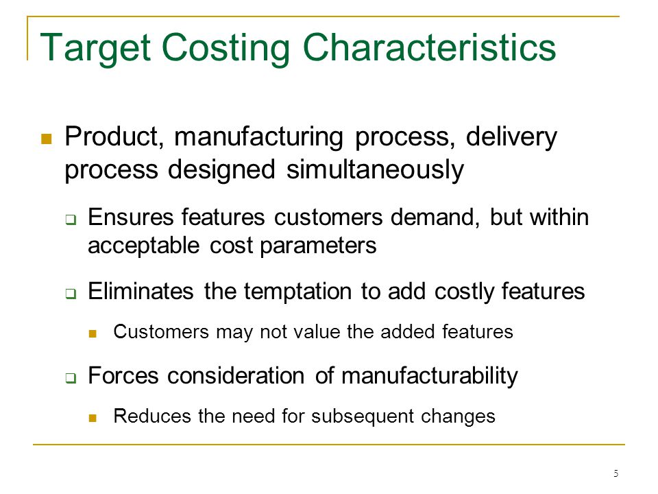 6 Target Costing Characteristics Cost control at all phases of the product life cycle  Design  Production  Delivery/setup  Customer's cost of ownership Emphasizes future sales instead of current cost savings  Service and repair  Disposal and recycling