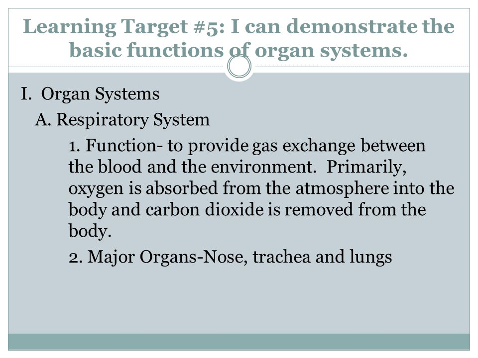 Learning Target #5: I can demonstrate the basic functions of organ systems. I. Organ Systems A. Respiratory System 1. Function- to provide gas exchang