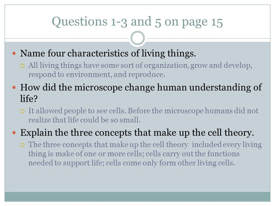 Questions 1-3 and 5 on page 15 Name four characteristics of living things.  All living things have some sort of organization, grow and develop, respo