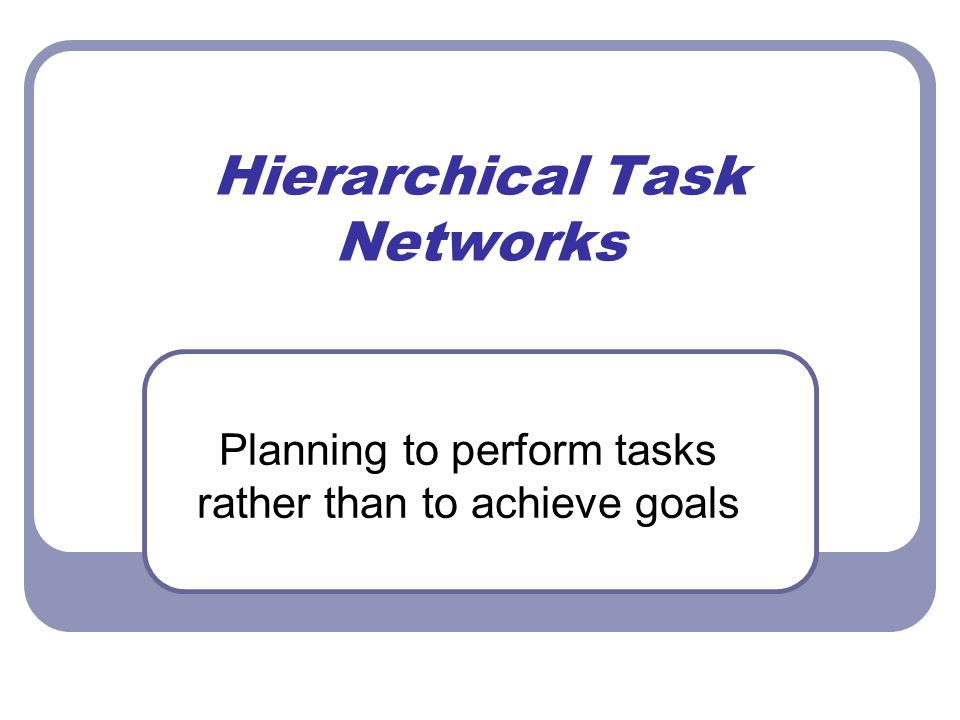 Hierarchical Task Networks Planning to perform tasks rather than to achieve goals
