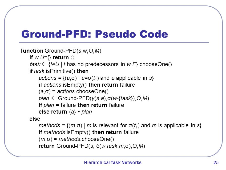Hierarchical Task Networks 25 Ground-PFD: Pseudo Code function Ground-PFD(s,w,O,M) if w.U={} return 〈〉 task  {t ∈ U | t has no predecessors in w.E}.chooseOne() if task.isPrimitive() then actions = {(a,σ) | a=σ(t 1 ) and a applicable in s} if actions.isEmpty() then return failure (a,σ) = actions.chooseOne() plan  Ground-PFD(γ(s,a),σ(w-{task}),O,M) if plan = failure then return failure else return 〈 a 〉 ∙ plan else methods = {(m,σ) | m is relevant for σ(t 1 ) and m is applicable in s} if methods.isEmpty() then return failure (m,σ) = methods.chooseOne() return Ground-PFD(s, δ(w,task,m,σ),O,M)