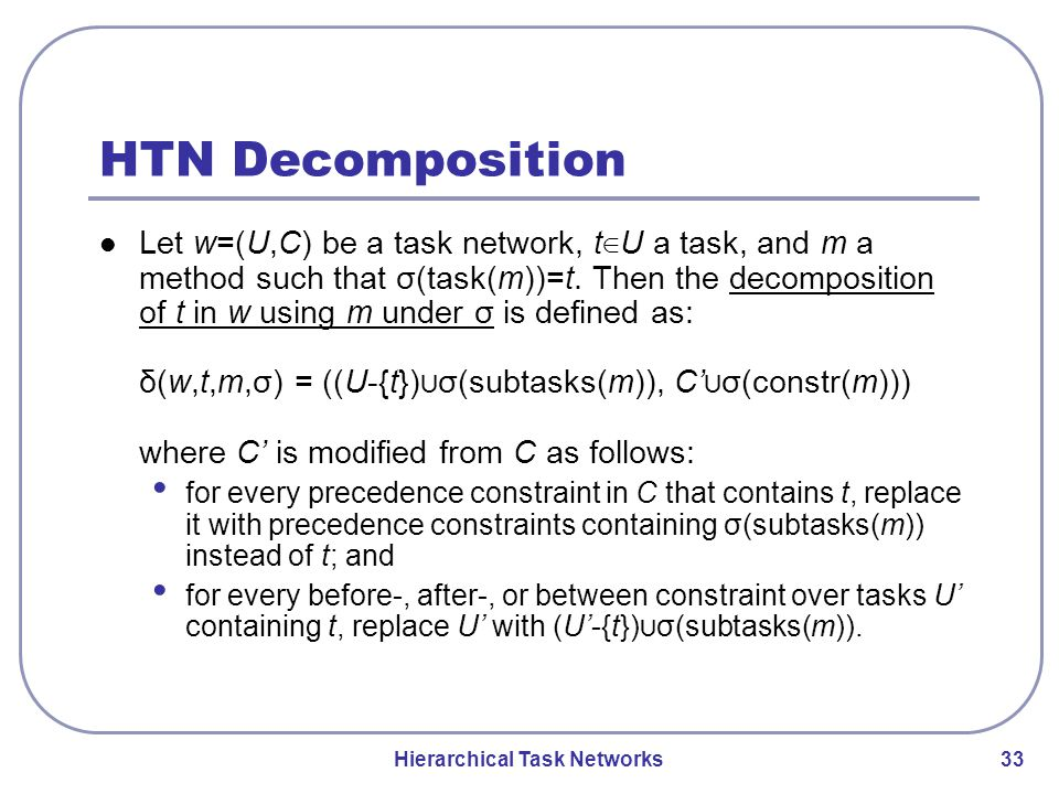 Hierarchical Task Networks 33 HTN Decomposition Let w=(U,C) be a task network, t ∈ U a task, and m a method such that σ(task(m))=t.