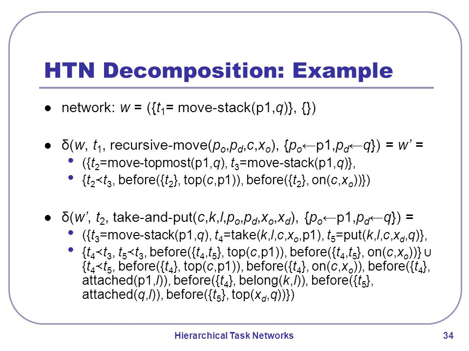 Hierarchical Task Networks 34 HTN Decomposition: Example network: w = ({t 1 = move-stack(p1,q)}, {}) δ(w, t 1, recursive-move(p o,p d,c,x o ), {p o ←p1,p d ←q}) = w' = ({t 2 =move-topmost(p1,q), t 3 =move-stack(p1,q)}, {t 2 ≺ t 3, before({t 2 }, top(c,p1)), before({t 2 }, on(c,x o ))}) δ(w', t 2, take-and-put(c,k,l,p o,p d,x o,x d ), {p o ←p1,p d ←q}) = ({t 3 =move-stack(p1,q), t 4 =take(k,l,c,x o,p1), t 5 =put(k,l,c,x d,q)}, {t 4 ≺ t 3, t 5 ≺ t 3, before({t 4,t 5 }, top(c,p1)), before({t 4,t 5 }, on(c,x o ))} ∪ {t 4 ≺ t 5, before({t 4 }, top(c,p1)), before({t 4 }, on(c,x o )), before({t 4 }, attached(p1,l)), before({t 4 }, belong(k,l)), before({t 5 }, attached(q,l)), before({t 5 }, top(x d,q))})