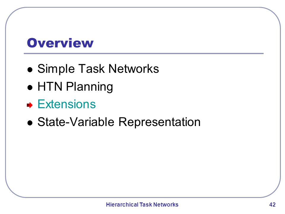 Hierarchical Task Networks 42 Overview Simple Task Networks HTN Planning Extensions State-Variable Representation