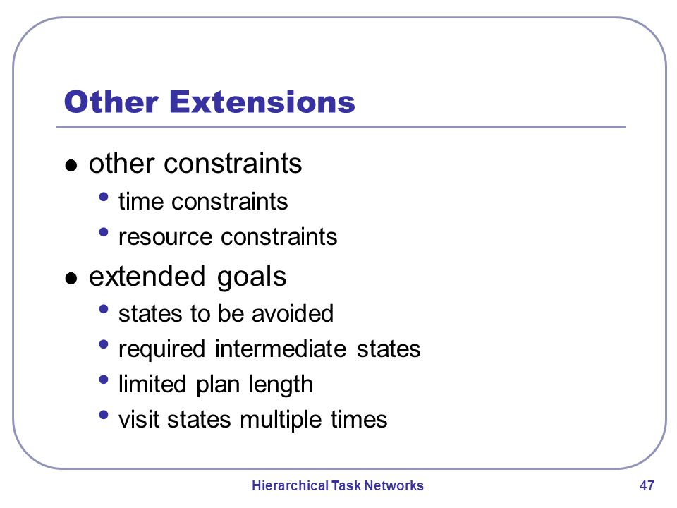 Hierarchical Task Networks 47 Other Extensions other constraints time constraints resource constraints extended goals states to be avoided required intermediate states limited plan length visit states multiple times
