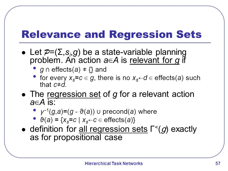 Hierarchical Task Networks 57 Relevance and Regression Sets Let P =(Σ,s i,g) be a state-variable planning problem.