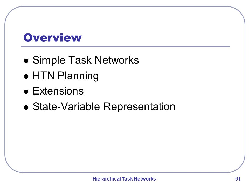Hierarchical Task Networks 61 Overview Simple Task Networks HTN Planning Extensions State-Variable Representation