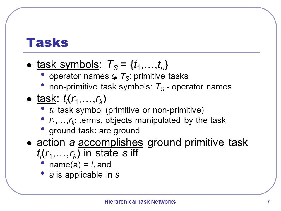 Hierarchical Task Networks 7 Tasks task symbols: T S = {t 1,…,t n } operator names ⊊ T S : primitive tasks non-primitive task symbols: T S - operator names task: t i (r 1,…,r k ) t i : task symbol (primitive or non-primitive) r 1,…,r k : terms, objects manipulated by the task ground task: are ground action a accomplishes ground primitive task t i (r 1,…,r k ) in state s iff name(a) = t i and a is applicable in s