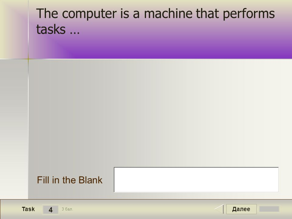 Далее 4 Task 3 бал. Fill in the Blank The computer is a machine that performs tasks …