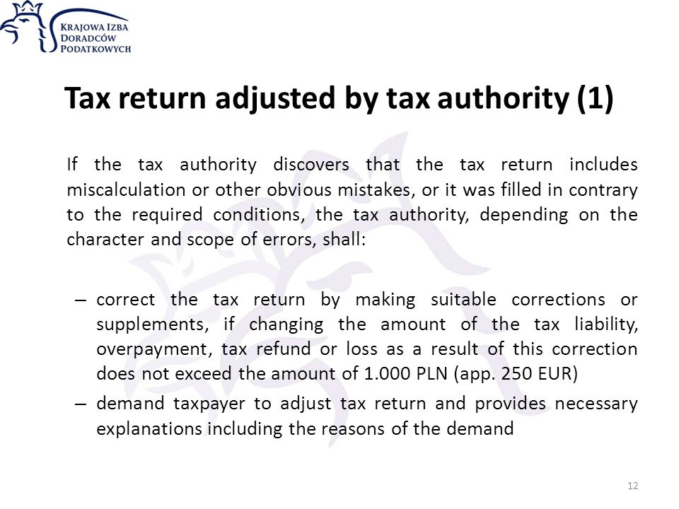 Tax return adjusted by tax authority (1) If the tax authority discovers that the tax return includes miscalculation or other obvious mistakes, or it was filled in contrary to the required conditions, the tax authority, depending on the character and scope of errors, shall: – correct the tax return by making suitable corrections or supplements, if changing the amount of the tax liability, overpayment, tax refund or loss as a result of this correction does not exceed the amount of 1.000 PLN (app.