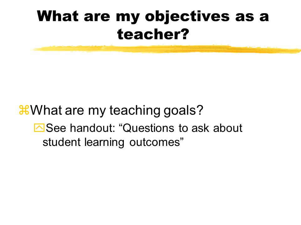 What are my objectives as a teacher. zWhat are my teaching goals.