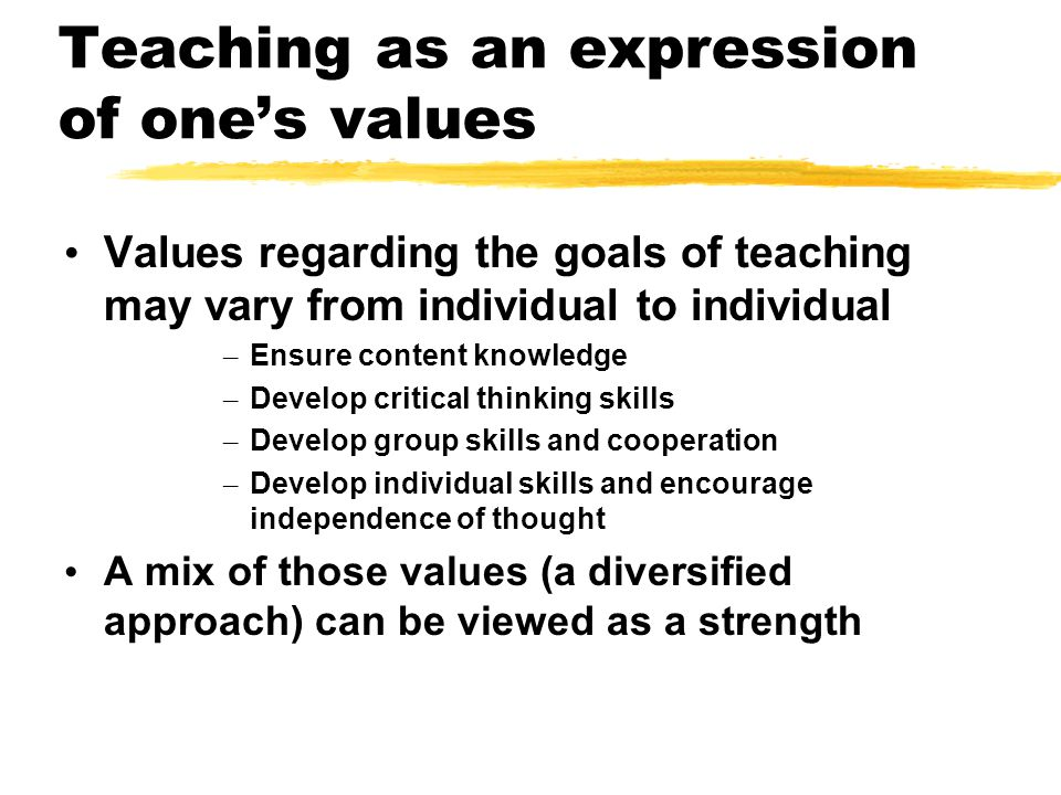Teaching as an expression of one's values Values regarding the goals of teaching may vary from individual to individual – Ensure content knowledge – Develop critical thinking skills – Develop group skills and cooperation – Develop individual skills and encourage independence of thought A mix of those values (a diversified approach) can be viewed as a strength