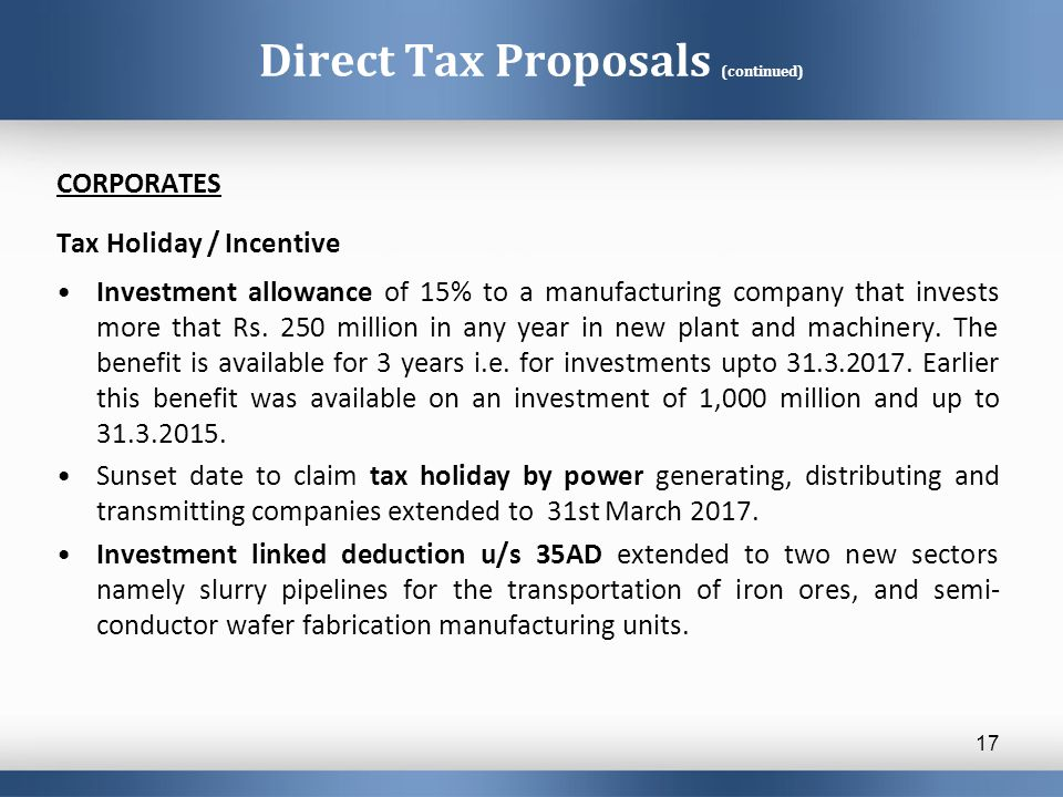 Direct Tax Proposals (continued) CORPORATES Tax Holiday / Incentive Investment allowance of 15% to a manufacturing company that invests more that Rs.