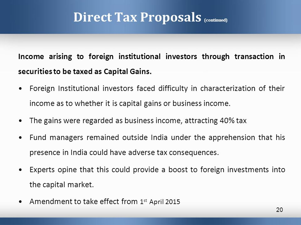 Direct Tax Proposals (continued) Income arising to foreign institutional investors through transaction in securities to be taxed as Capital Gains.