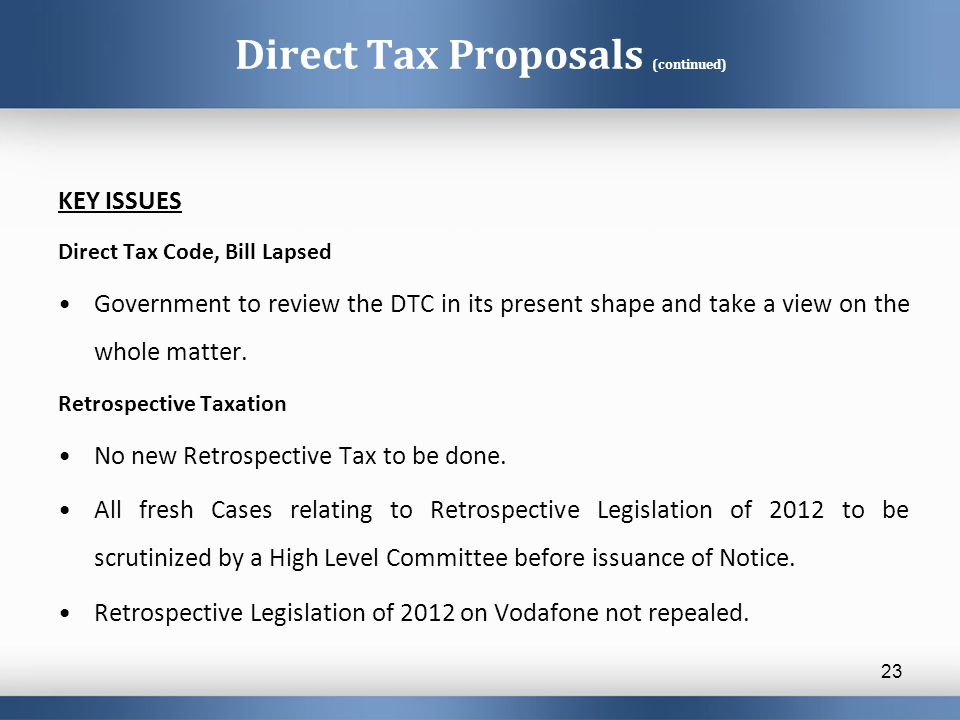 Direct Tax Proposals (continued) KEY ISSUES Direct Tax Code, Bill Lapsed Government to review the DTC in its present shape and take a view on the whole matter.
