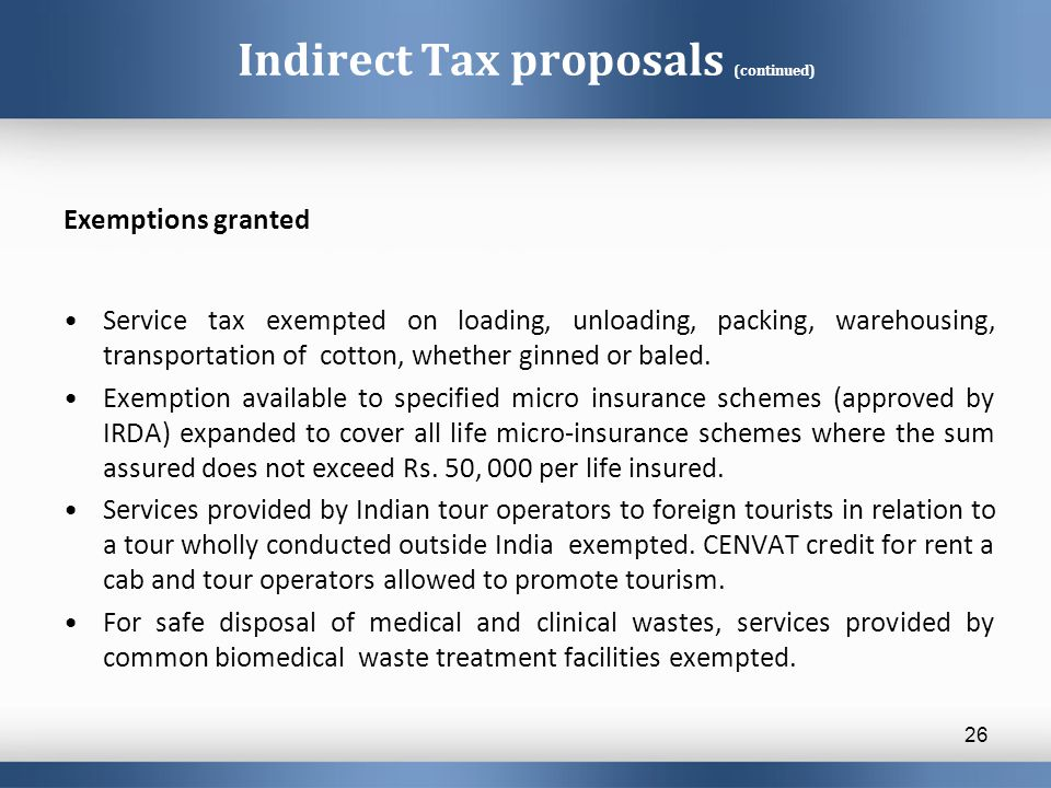 Indirect Tax proposals (continued) Exemptions granted Service tax exempted on loading, unloading, packing, warehousing, transportation of cotton, whether ginned or baled.