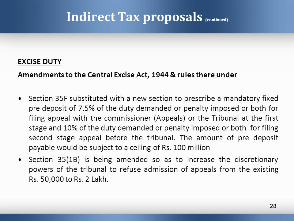 Indirect Tax proposals (continued) EXCISE DUTY Amendments to the Central Excise Act, 1944 & rules there under Section 35F substituted with a new section to prescribe a mandatory fixed pre deposit of 7.5% of the duty demanded or penalty imposed or both for filing appeal with the commissioner (Appeals) or the Tribunal at the first stage and 10% of the duty demanded or penalty imposed or both for filing second stage appeal before the tribunal.