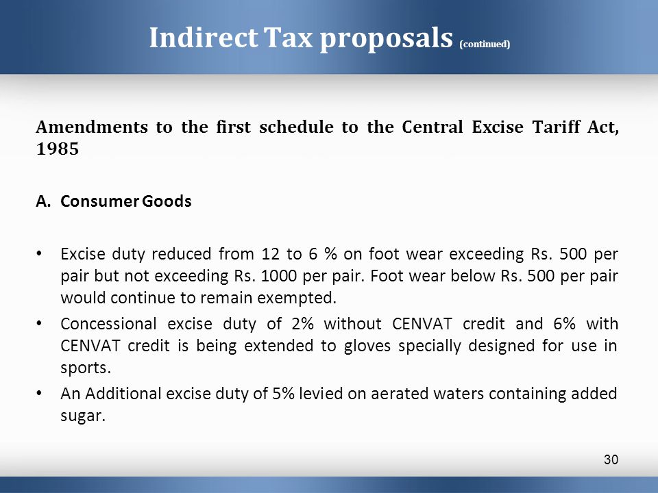 Indirect Tax proposals (continued) Amendments to the first schedule to the Central Excise Tariff Act, 1985 A.Consumer Goods Excise duty reduced from 12 to 6 % on foot wear exceeding Rs.