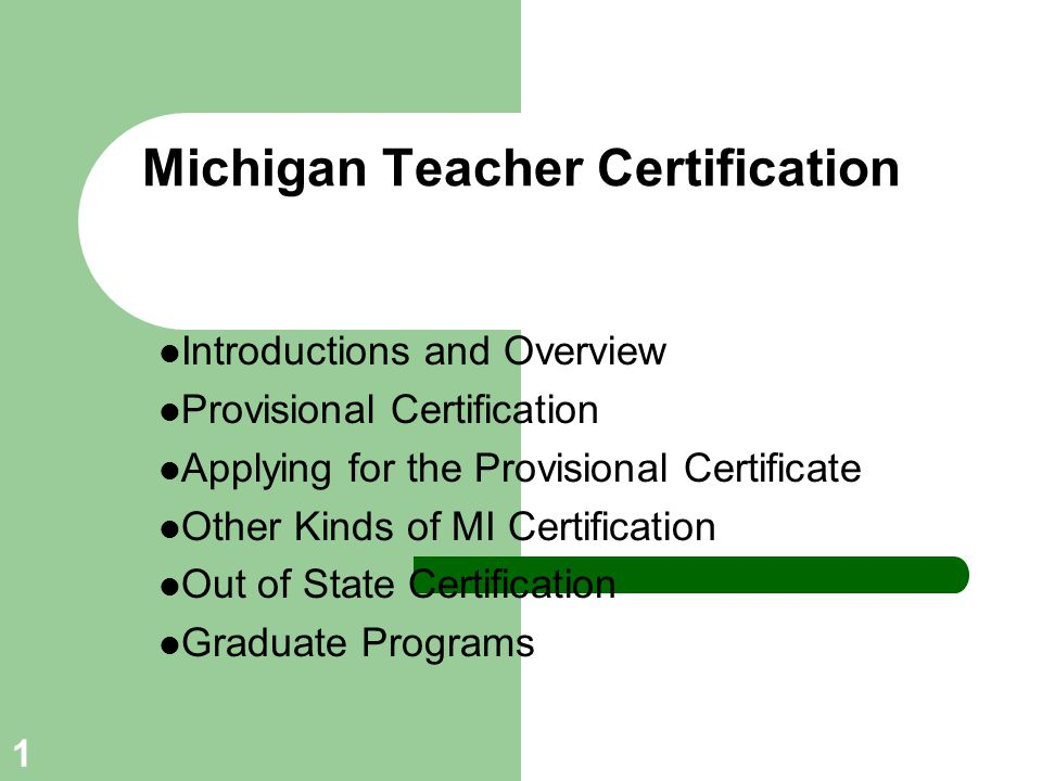 22 Out of State Certification Need valid certificate from Michigan May obtain temporary authorization or provisional certificate to teach in another state initially Likely to need institutional recommendation form verifying completion of approved teacher preparation program signed by our Certification Officer (134 Erickson Hall, East Lansing, MI 48824) May require specific information about your pre-internship and internship experiences (e.g., where you taught, grade levels/subjects, etc.).