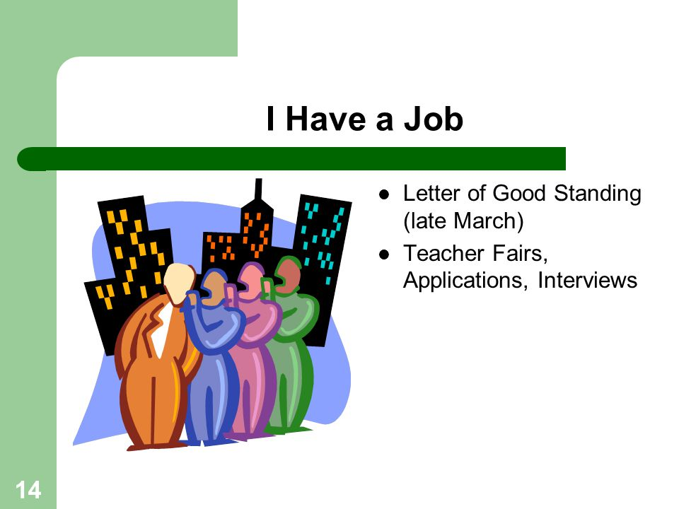 14 I Have a Job Letter of Good Standing (late March) Teacher Fairs, Applications, Interviews
