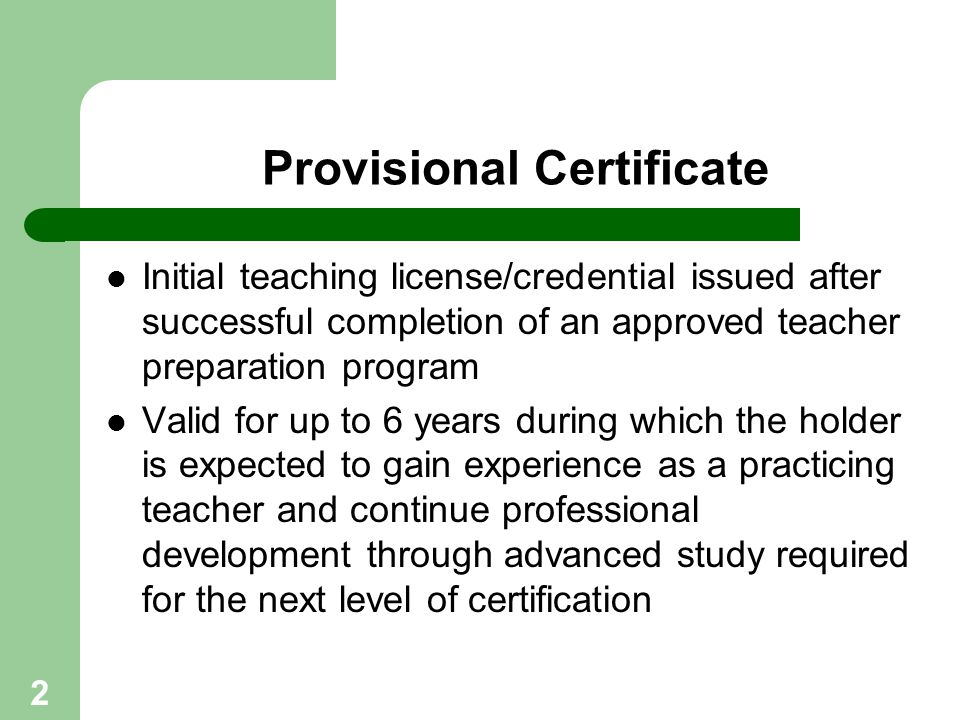 2 Provisional Certificate Initial teaching license/credential issued after successful completion of an approved teacher preparation program Valid for
