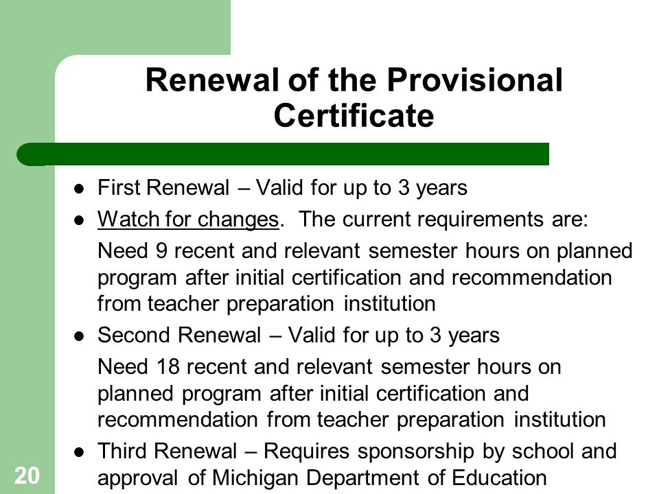 20 Renewal of the Provisional Certificate First Renewal – Valid for up to 3 years Watch for changes. The current requirements are: Need 9 recent and r